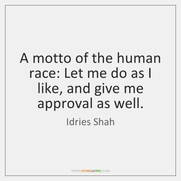 A motto of the human race: Let me do as I like, ...