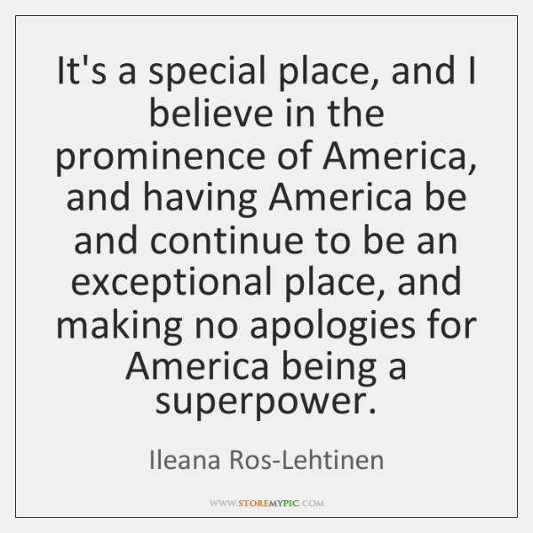 It's a special place, and I believe in the prominence of America, ...