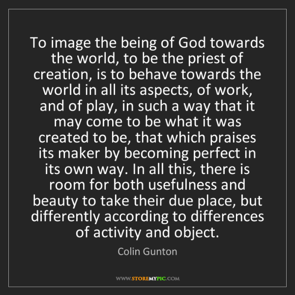Colin Gunton: To image the being of God towards the world, to be the...