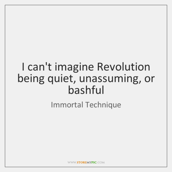 I can't imagine Revolution being quiet, unassuming, or bashful