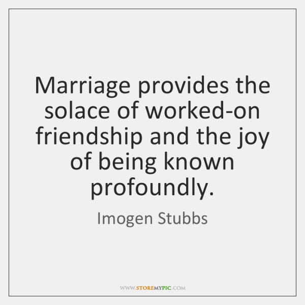 Marriage provides the solace of worked-on friendship and the joy of being ...