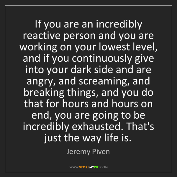 Jeremy Piven: If you are an incredibly reactive person and you are...