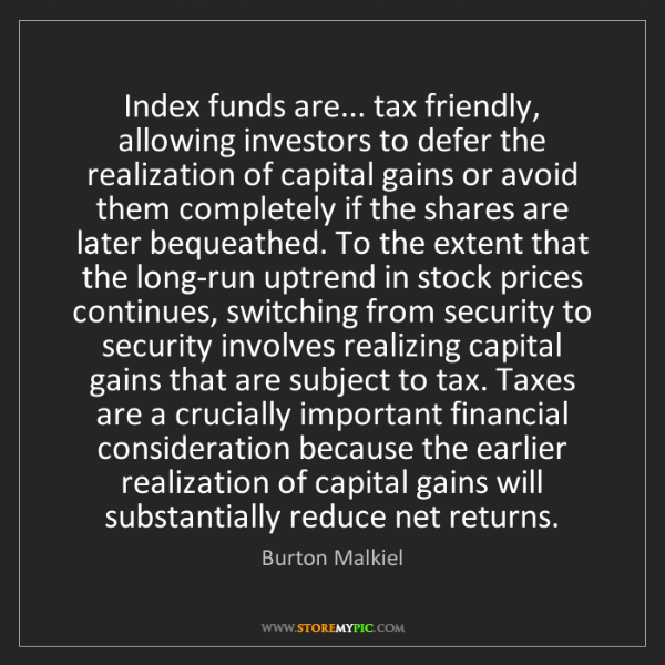 Burton Malkiel: Index funds are... tax friendly, allowing investors to...