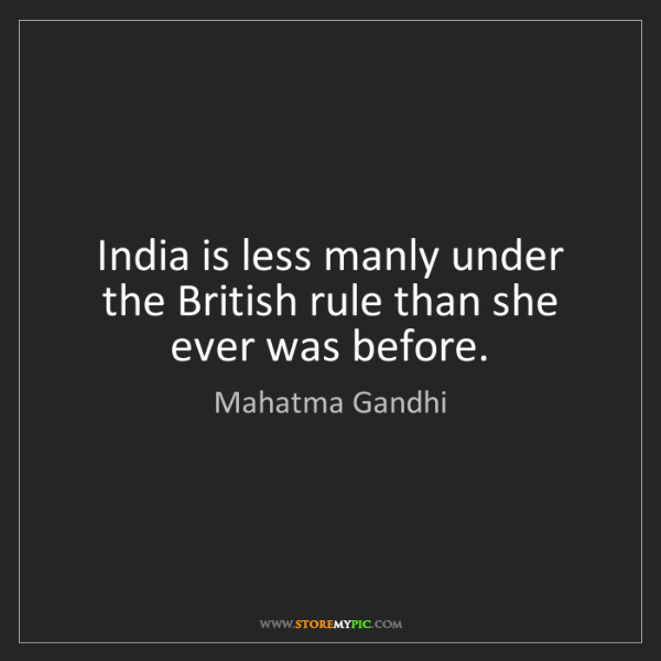 Mahatma Gandhi: India is less manly under the British rule than she ever...