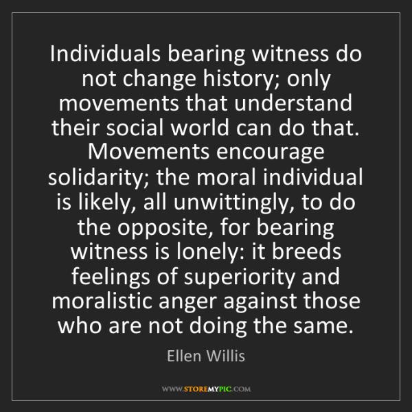 Ellen Willis: Individuals bearing witness do not change history; only...