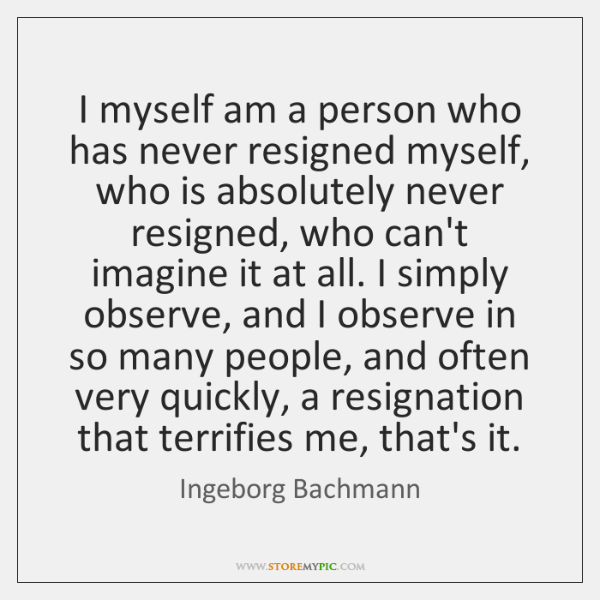 I myself am a person who has never resigned myself, who is ...