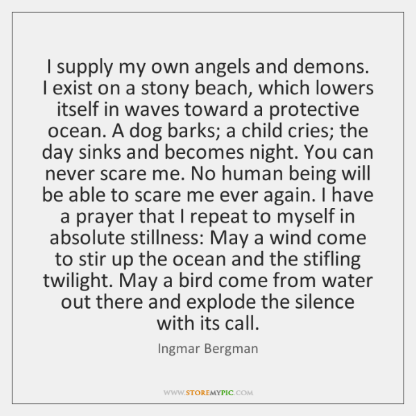 I supply my own angels and demons. I exist on a stony ...