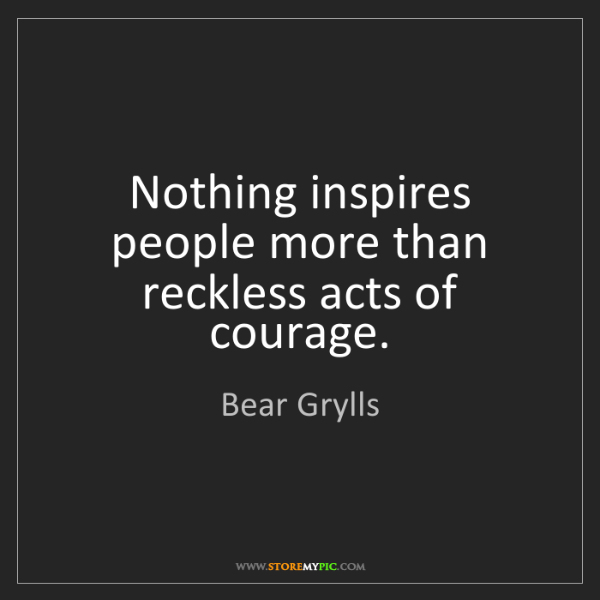 Bear Grylls: Nothing inspires people more than reckless acts of courage.