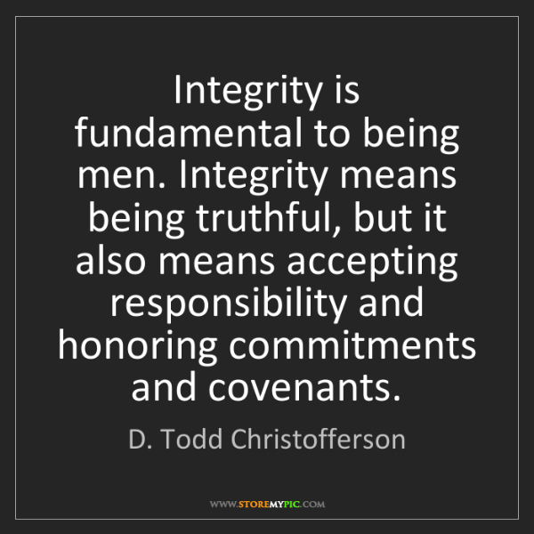 D. Todd Christofferson: Integrity is fundamental to being men. Integrity means...