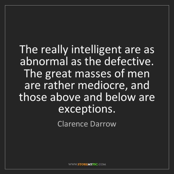 Clarence Darrow: The really intelligent are as abnormal as the defective....