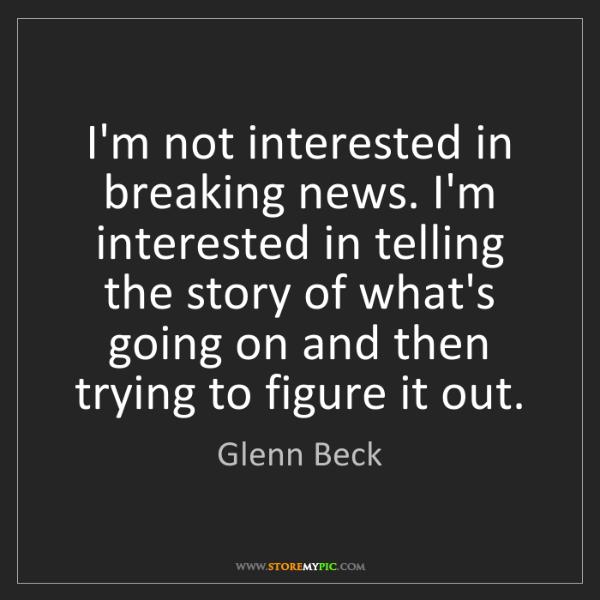 Glenn Beck: I'm not interested in breaking news. I'm interested in...