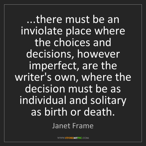 Janet Frame: ...there must be an inviolate place where the choices...