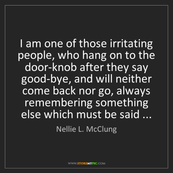 Nellie L. McClung: I am one of those irritating people, who hang on to the...