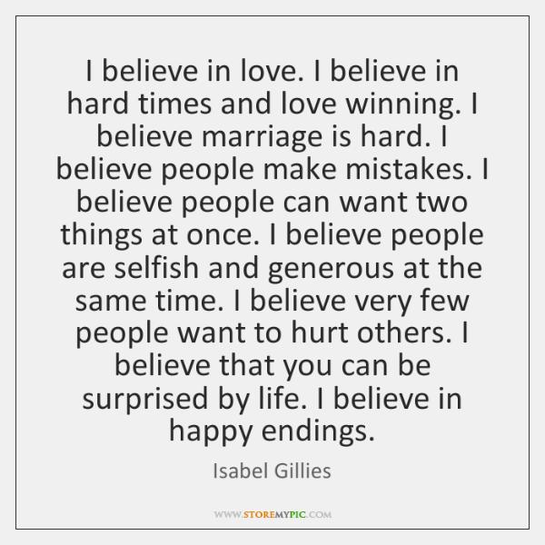I believe in love. I believe in hard times and love winning. ...