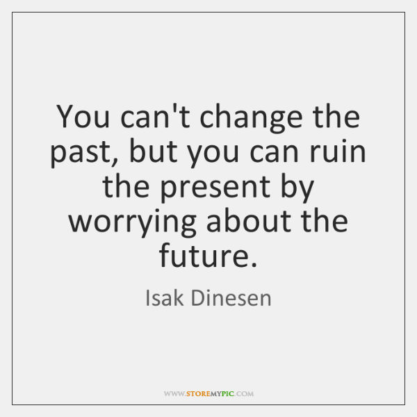 You can't change the past, but you can ruin the present by ...
