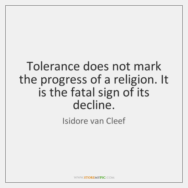 Tolerance does not mark the progress of a religion. It is the ...