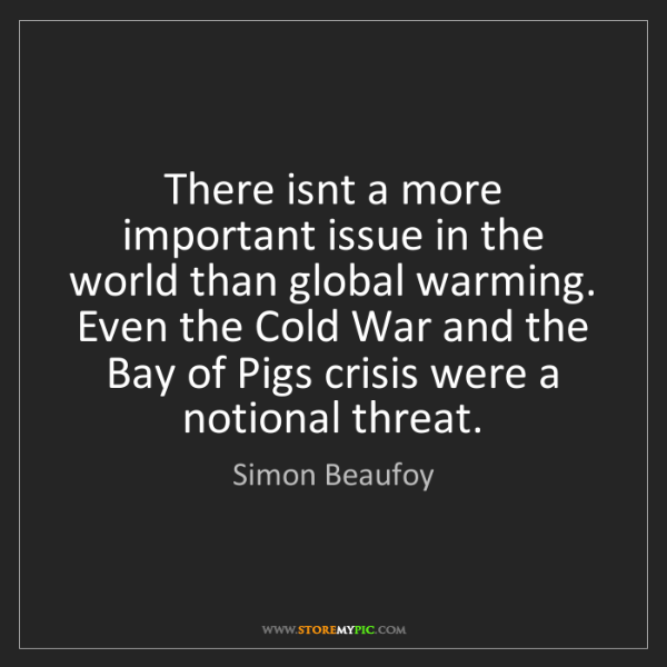 Simon Beaufoy: There isnt a more important issue in the world than global...