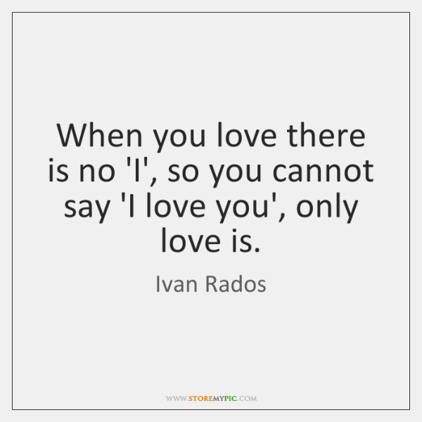 When you love there is no 'I', so you cannot say 'I ...