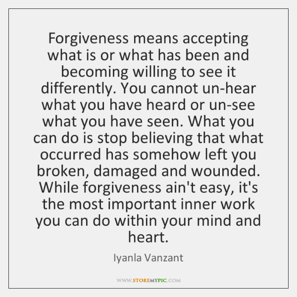 Forgiveness means accepting what is or what has been and becoming willing ...