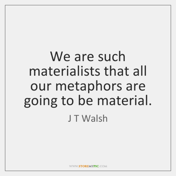 We are such materialists that all our metaphors are going to be ...