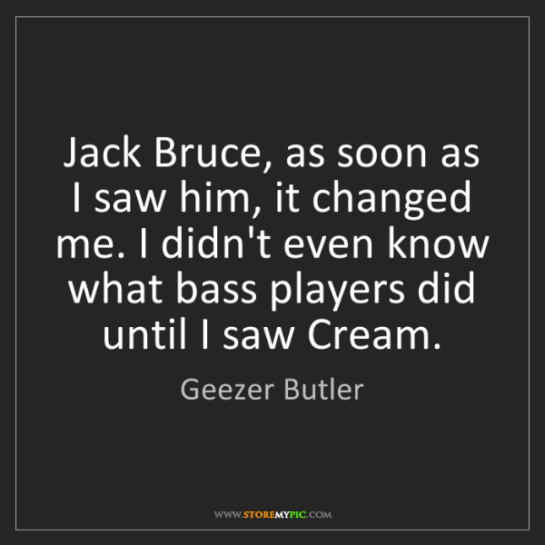 Geezer Butler: Jack Bruce, as soon as I saw him, it changed me. I didn't...