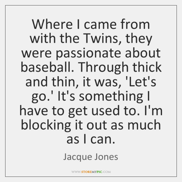Where I came from with the Twins, they were passionate about baseball. ...