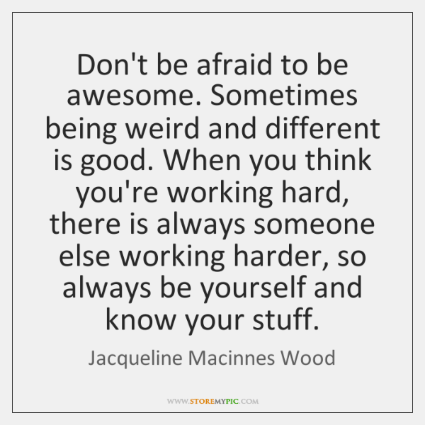 Don't be afraid to be awesome. Sometimes being weird and different is ...