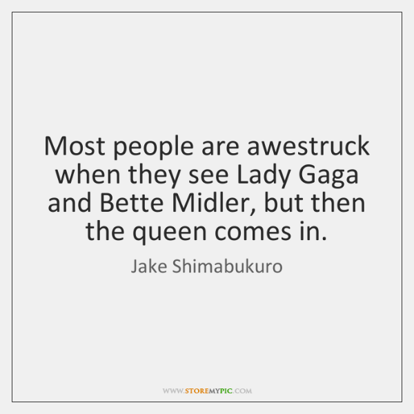 Most people are awestruck when they see Lady Gaga and Bette Midler, ...