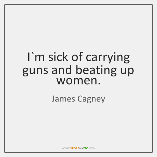 I`m sick of carrying guns and beating up women.