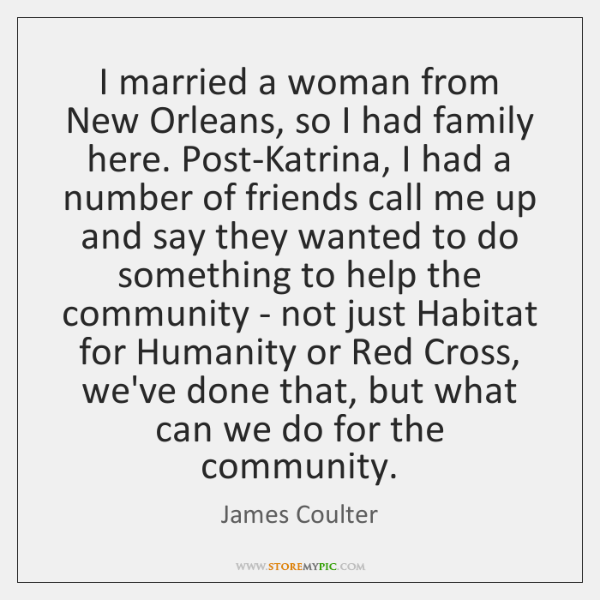 I married a woman from New Orleans, so I had family here. ...