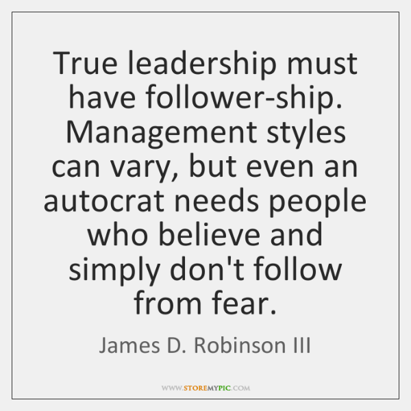 True leadership must have follower-ship. Management styles can vary, but even an ...