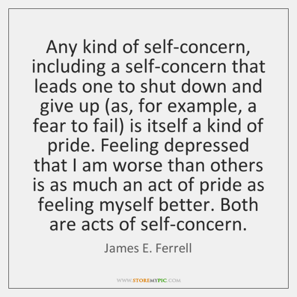Any kind of self-concern, including a self-concern that leads one to shut ...