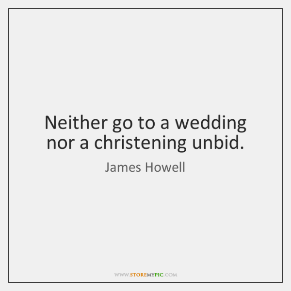 Neither go to a wedding nor a christening unbid.