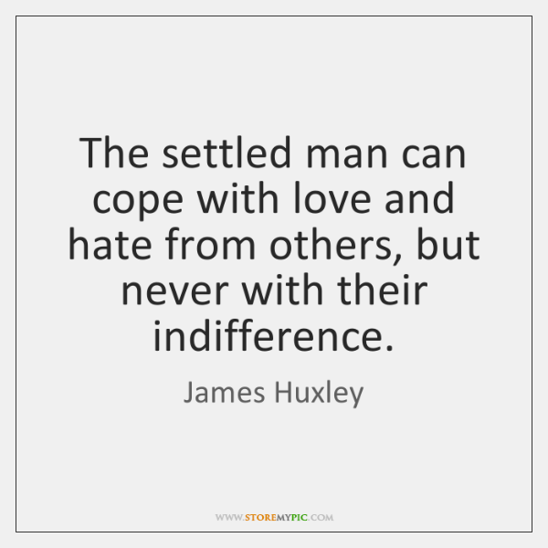 The settled man can cope with love and hate from others, but ...