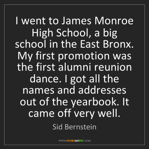 Sid Bernstein: I went to James Monroe High School, a big school in the...