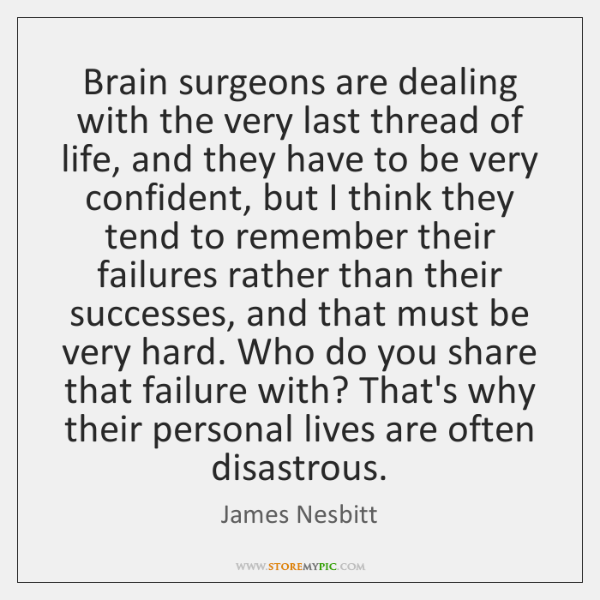 Brain surgeons are dealing with the very last thread of life, and ...