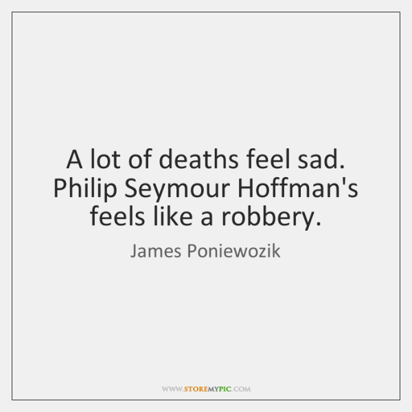 A lot of deaths feel sad. Philip Seymour Hoffman's feels like a ...