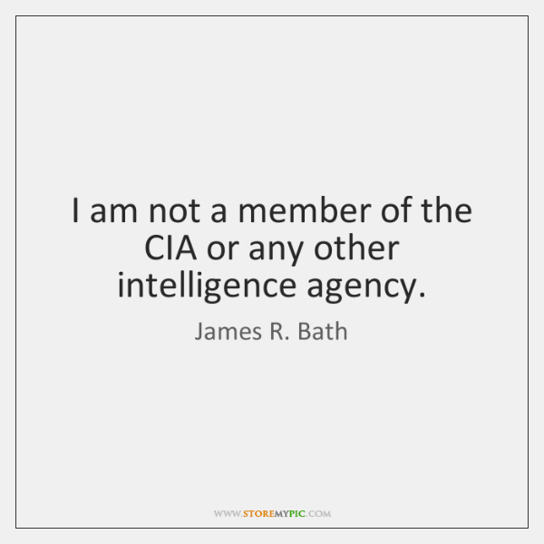 I am not a member of the CIA or any other intelligence ...