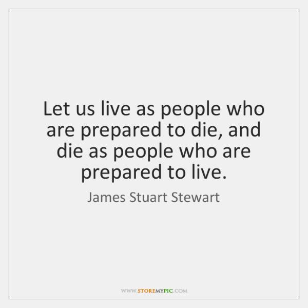 Let us live as people who are prepared to die, and die ...