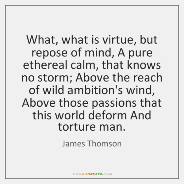 what what is virtue but repose of mind a pure ethereal calm