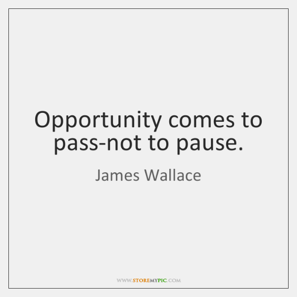 Opportunity comes to pass-not to pause.
