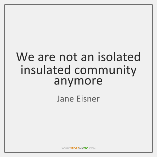 We are not an isolated insulated community anymore