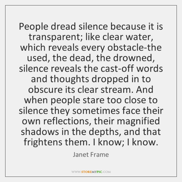 People dread silence because it is transparent; like clear water, which reveals ...