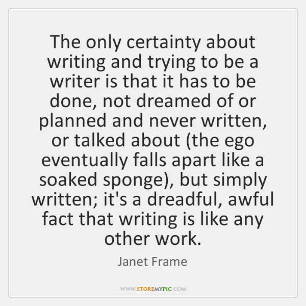 The only certainty about writing and trying to be a writer is ...
