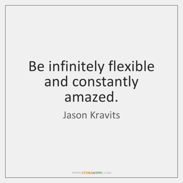 Be infinitely flexible and constantly amazed.