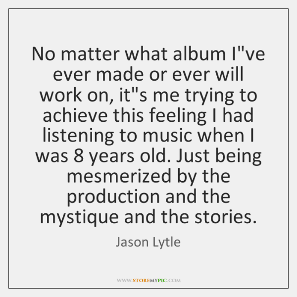 No matter what album I've ever made or ever will work on, ...