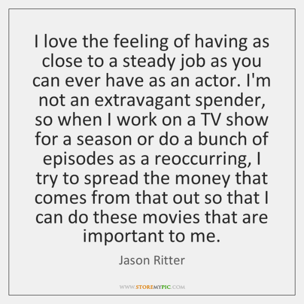 I love the feeling of having as close to a steady job ...