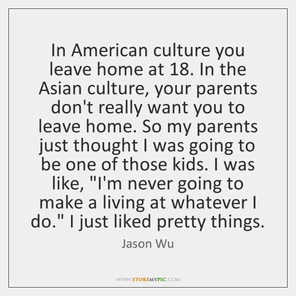 In American culture you leave home at 18. In the Asian culture, your ...