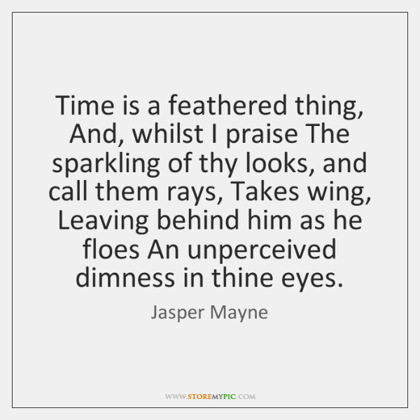 Time is a feathered thing, And, whilst I praise The sparkling of ...