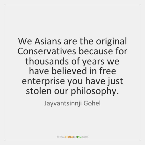 We Asians are the original Conservatives because for thousands of years we ...